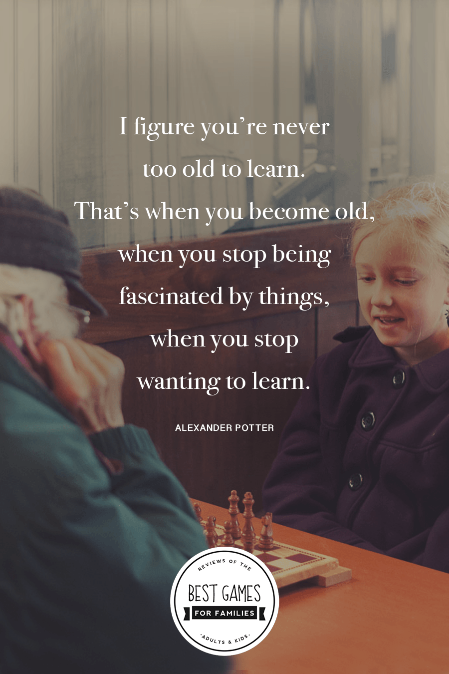 I figure you're never too old to learn. That's when you become old, when you stop being fascinated by things, when you stop wanting to learn.#quote #gamenight #familygamenight *Great list of board games to play with grandparents